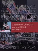 A Collection of Plays By Mark Frank Volume III : Land of Never,I Swear By The Eyes of Oedipus, The Rainy Trails, Hurricane Iphigenia-Category 5-Tragedy - Mark Frank