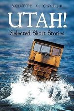 Utah! Selected Short Stories - scotty V. Casper