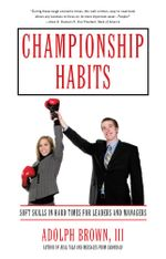 Championship Habits : Soft Skills in Hard Times for Leaders and Managers - Adolph, III Brown