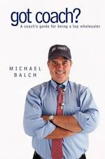 Got Coach? : A Coach's Guide for Being a Top Wholesaler - Michael Balch