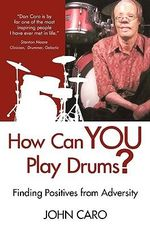 How Can You Play Drums? : Finding Positives from Adversity - John Caro