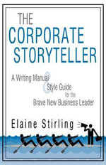 The Corporate Storyteller : A Writing Manual & Style Guide for the Brave New Business Leader - Elaine Stirling