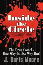 Inside the Circle : The Drug Cartel - One Way In...no Way Out! - John D. Moore