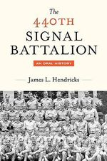 The 440th Signal Battalion : An Oral History - James L. Hendricks