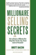 Millionaire Selling Secrets : How to Become a Millionaire Now by Using These Ten Simple, Fast, Easy, Proven Secrets of Persuasion! - Brett Bacon