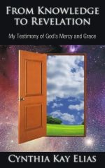 From Knowledge to Revelation : My Testimony of God's Mercy and Grace - Cynthia Kay Elias