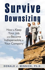 Survive Downsizing : How to Keep Your Job and Become Indispensable to Your Company - Donald J. Minnick Ph.D.