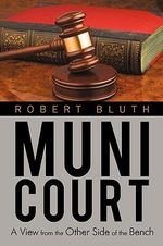 Muni Court : A View from the Other Side of the Bench - Robert Bluth