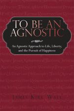 To Be an Agnostic : An Agnostic Approach to Life, Liberty, and the Pursuit of Happiness - James Kirk Wall