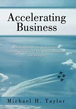 Accelerating Business : How to Accelerate the Implementation and Adoption Rate of New Business Initiatives and Strategies - Michael H. Taylor