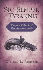 Sic Semper Tyrannis : Why John Wilkes Booth Shot Abraham Lincoln - Richter William L.