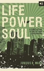 Life Power Soul : A Compilation of Poetry and Spoken Word - Junious Ward
