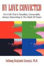 By Love Convicted : To a Life That Is Steadfast, Unmovable, Always Abounding in the Work of Grace - Anthony Cosenza
