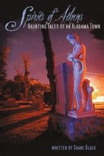 The Spirits of Athens : Haunting Tales of an Alabama Town - Shane Black