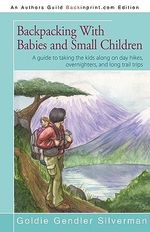 Backpacking With Babies and Small Children : A Guide to Taking the Kids Along on Day Hikes, Overnighters, and Long Trail Trips - Goldie Silverman