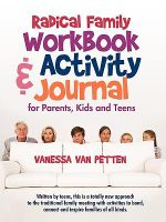 Radical Family Workbook and Activity Journal for Parents, Kids and Teens : Written by Teens, This Is a Totally New Approach to the Traditional Family Meeting With Activities to Bond, Connect and Inspire Families of All Kinds. - Vanessa Van Petten