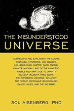 The Misunderstood Universe : Correcting and Explaining Cosmic Mistakes - Sol Aisenberg