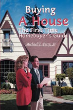 Buying A House : The First Time Homebuyer's Guide - Michael Perry