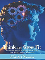 Think and Grow Fit : A Rational Person's Guide to Getting Fit and Staying That Way Forever - Mark Clemens