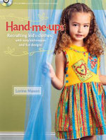 Hand Me-Ups : Recrafting Kid's Clothes with Easy Techniques and Fun Designs - Lorine Mason