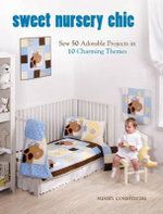 Sweet Nursery Chic : Sew 50 Adorable Projects in 10 Charming Themes - Susan Cousineau