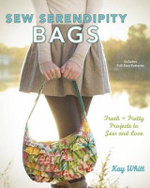 Sew Serendipity Bags : Fabulous Bags to Make and Love - Kay Whitt