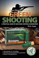 The Gun Digest Book of Green Shooting : A Practical Guide to Non-Toxic Hunting and Recreation - Rick Sapp