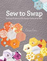Sew to Swap : Quilting Projects to Exchange Online and by Mail - Chrissie Grace