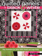 Quilted Panels in Black and White : Fast and Friendly Techniques for Using Fabric Panels and Large Prints - Kay Capps Cross