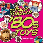 Totally Tubular '80s Toys - Mark Bellomo