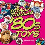 Totally Tubular '80s Toys - Mark Bellomo