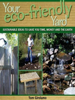 Your Eco-friendly Yard : Sustainable Ideas to Save You Time, Money and the Earth - Tom Girolamo
