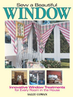 Sew A Beautiful Window : Innovative Window Treatments for Every Room in the House - Sally Cowan