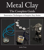 Metal Clay - The Complete Guide : Innovative Techniques to Inspire Any Artist - Jackie Truty
