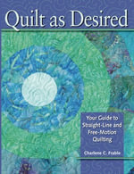 Quilt As Desired : Your Guide to Straight-Line and Free-Motion Quilting - Charlene Frable
