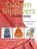 Custom Slipcovers Made Easy : Weekend Projects to Dress Up Your Dcor - Elizabeth Dubicki