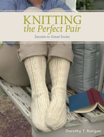 Knitting The Perfect Pair : Secrets To Great Socks - Dorothy T Ratigan