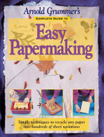 Arnold Grummer's Complete Guide to Easy Papermaking - Arnold Grummer