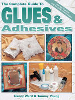 The Complete Guide to Glues & Adhesives : More Than 30 Projects Using New Products and Techniques - Nancy Ward
