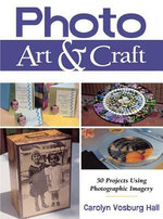 Photo Art & Craft : 50 Projects Using Photographic Imagery - Carolyn Vosburg Hall