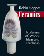Robin Hopper Ceramics : A Lifetime of Works, Ideas and Teachings - Robin Hopper