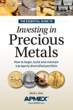 The Essential Guide to Investing in Precious Metals : How to begin, build and maintain a properly diversified portfolio - David L Ganz