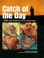 Catch of the Day : 200+ Easy Recipes for the Everyday Angler - Chef John Schumacher