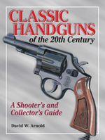 Classic Handguns of the 20th Century - David Arnold