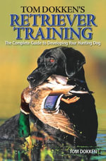Tom Dokken's Retriever Training : The Complete Guide to Developing Your Hunting Dog - Tom Dokken