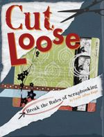 Cut Loose : Break The Rules Of Scrapbooking - Crystal Jeffrey Rieger