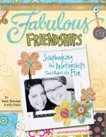 Fabulous Friendships : Scrapbooking The Relationships That Make Life Fun - Kitty Foster