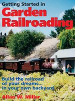 Getting Started in Garden Railroading - Allan W. Miller