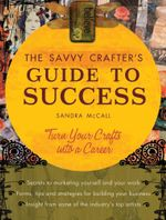 Savvy Crafter's Guide to Success : Turn Your Crafts Into a Career - Sandy McCall