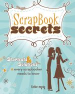 Scrapbook Secrets : Shortcuts and Solutions Every Scrapbooker Needs to Know - Kimber McGray